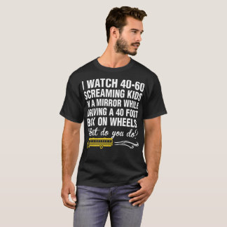 School Bus Driver I Watch 40 60 Screaming Kids T-Shirt