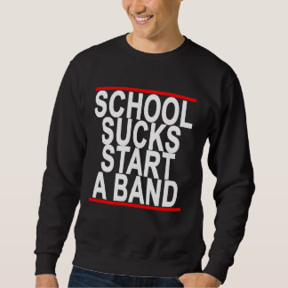 SCHOOL SUCKS START A BAND ..png Sweatshirt