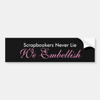 Scrapbookers Never Lie We Embellish Bumper Sticker