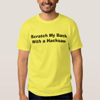 Scratch My BackWith a Hacksaw T Shirts