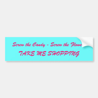 Screw the Candy - Screw the Flowers, TAKE ME SH... Bumper Sticker