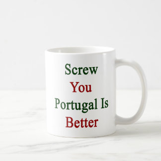 Screw You Portugal Is Better Coffee Mug