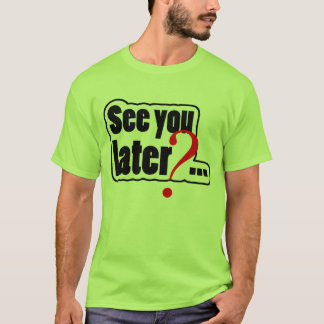 See you later? T-Shirt