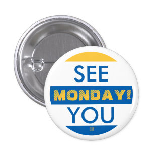 SEE YOU MONDAY! 1 INCH ROUND BUTTON