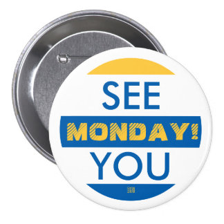 SEE YOU MONDAY! 3 INCH ROUND BUTTON