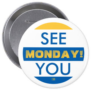 SEE YOU MONDAY! 4 INCH ROUND BUTTON