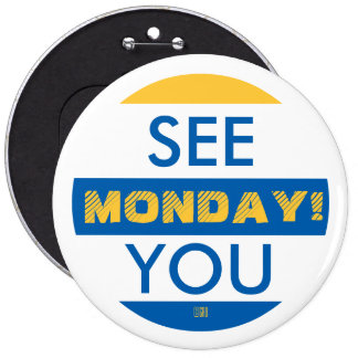 SEE YOU MONDAY! 6 INCH ROUND BUTTON