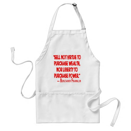 Sell Not Your Virtue To Purchase Wealth. Nor Apron