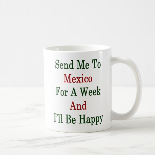 Send Me To Mexico For A Week And I'll Be Happy Coffee Mug