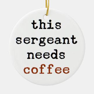 sergeant needs coffee ceramic ornament