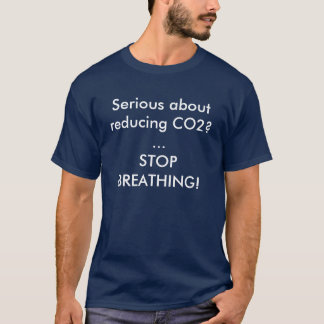 Serious about reducing CO2? ...STOP BREATHING! T-Shirt