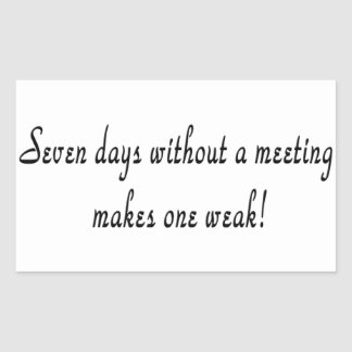 Seven days without a meeting makes one weak!