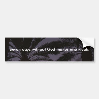 Seven Days Without God Makes One Weak. Bumper Sticker