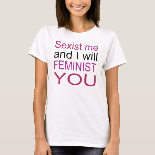 Sexist me and I will feminist you! T-Shirt