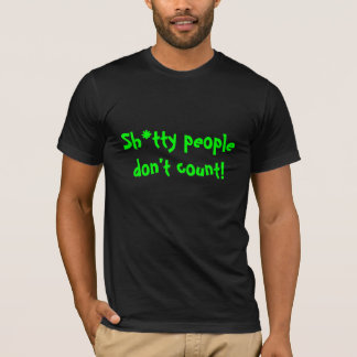 Sh*tty people don't count! T-Shirt