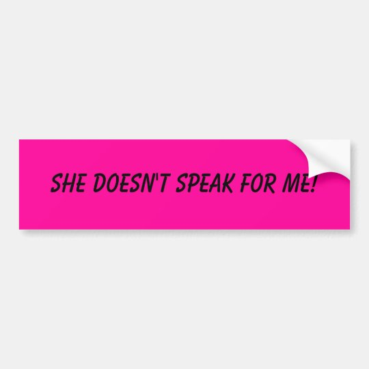 She doesn't speak for me! bumper sticker
