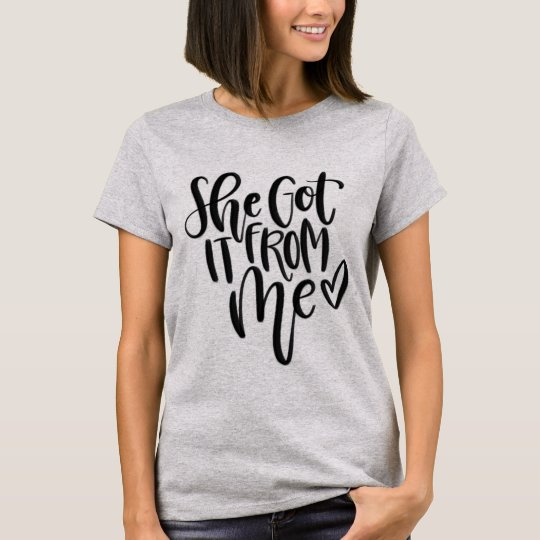 """She got it from me"" shirt"