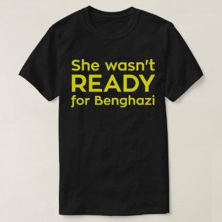She wasn't READY for Benghazi T-Shirt