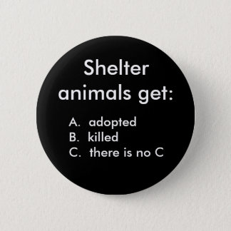 Shelter animals get:, A.  adoptedB.  kille... 2 Inch Round Button