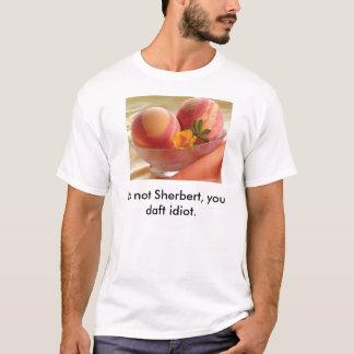 sherbet, It's not Sherbert, you daft idiot. T-Shirt