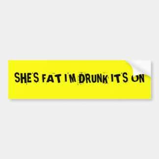 SHE'S FAT I'M DRUNK IT'S ON BUMPER STICKER