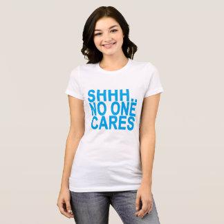 SHHH NO ONE CARES ..png T-Shirt