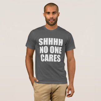 SHHHH NO ONE CARES T-Shirt