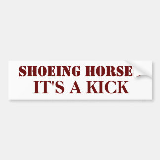 SHOEING HORSES, IT'S A KICK BUMPER STICKER