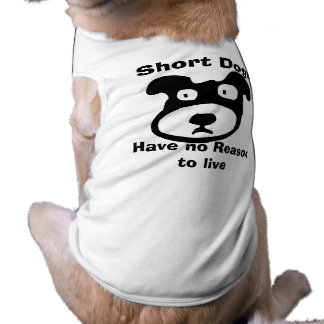 Short Dogs Have No Reason to Live Pet Shirt