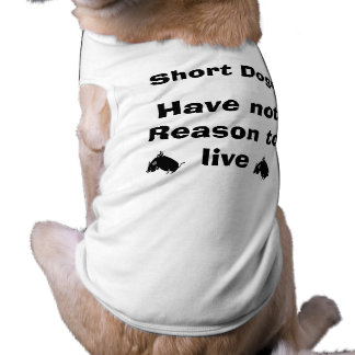 Short Dogs Have No Reason to Live Dog Tee Shirt
