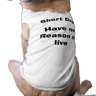 Short Dogs Have No Reason to Live Pet T-shirt