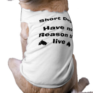 Short Dogs Have No Reason to Live Pet Tshirt