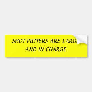 SHOT PUTTERS ARE LARGE AND IN CHARGE BUMPER STICKER