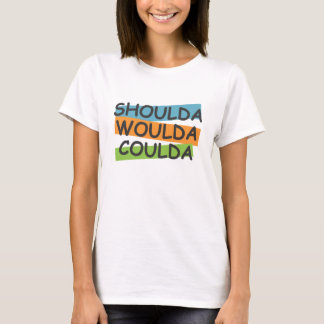 Shoulda Woulda Coulda T-Shirt