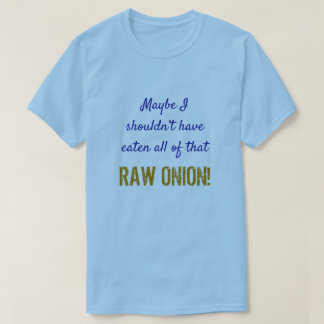 """... shouldn't have eaten all of that RAW ONION!"" T-Shirt"