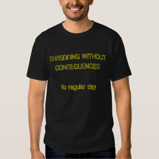SHREDDING WITHOUT CONSEQUENCES No regular day Tees