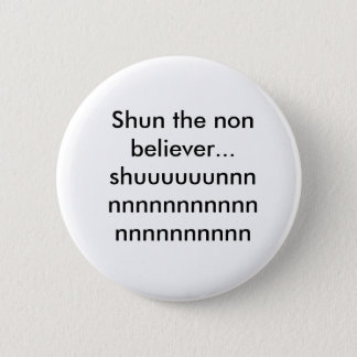 Shun the non believer...shuuuuuunnnnnnnnnnnnnnn... 2 inch round button