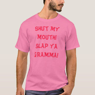Shut my mouth!Slap ya GRAMMA! T-Shirt