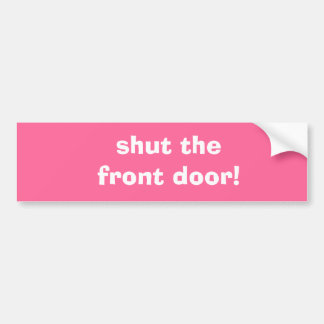 shut the front door! bumper sticker