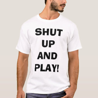Shut up and play T-Shirt