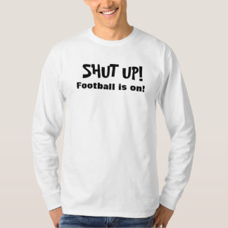 SHUT UP FOOTBALL IS ON shirt
