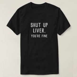 SHUT UP LIVER, YOU'RE FINE T-Shirt