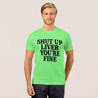 Shut Up Liver You're Fine T-Shirt
