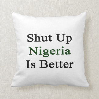 Shut Up Nigeria Is Better Throw Pillow