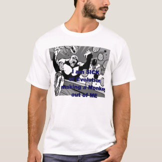 Sick of Evolution Making a Monkey out of me T-Shirt