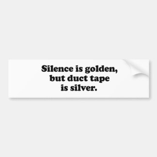 Silence is golden, but duct tape is silver bumper sticker