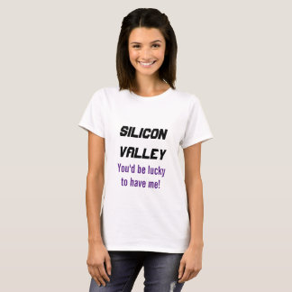 Silicon Valley - you'd be lucky to have me T-shirt