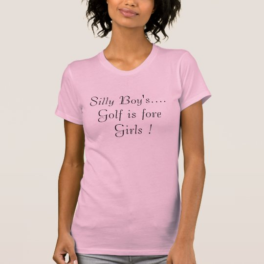 Silly Boy's....Golf is fore Girls ! T-Shirt