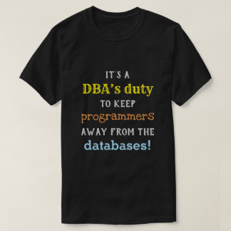 Silly Database Administrator (DBA) Duty Shirt