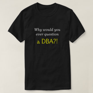 "Silly, Smug ""Why would you ever question a DBA?!"" T-Shirt"